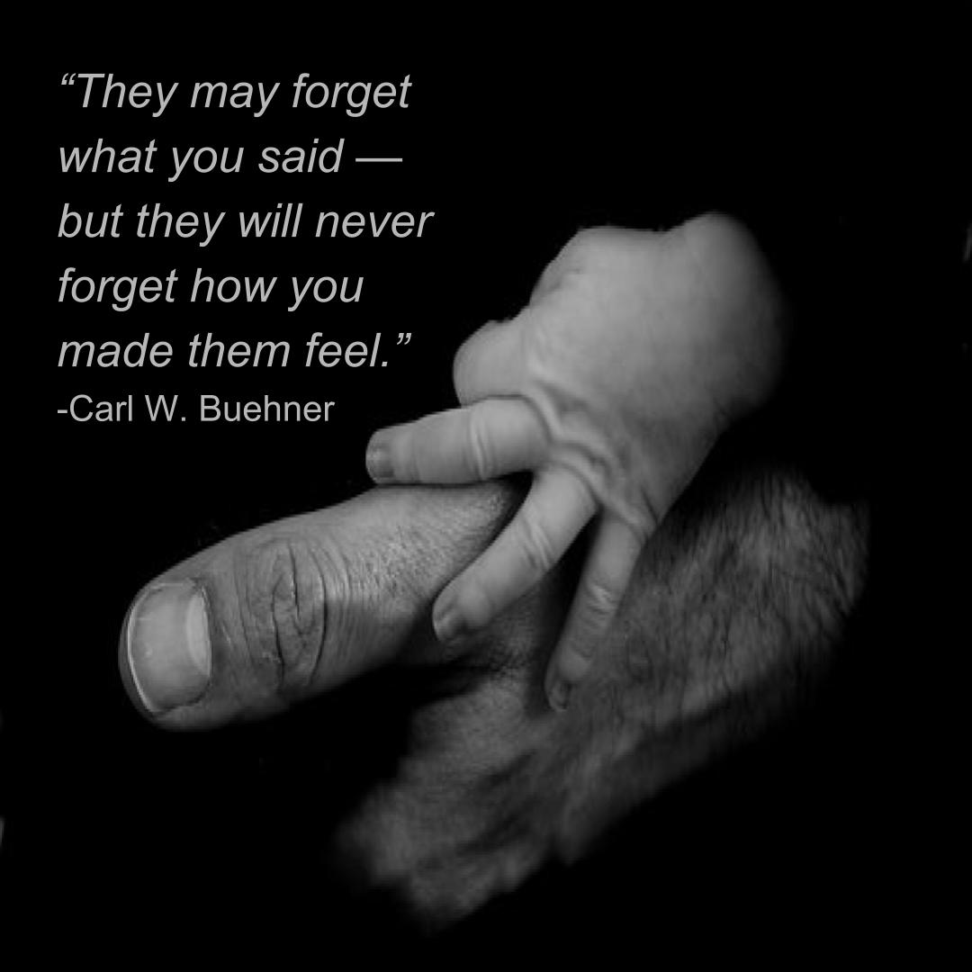 """They may forget what you said — but they will never forget how you made them feel.""  -Carl W. Buehner"